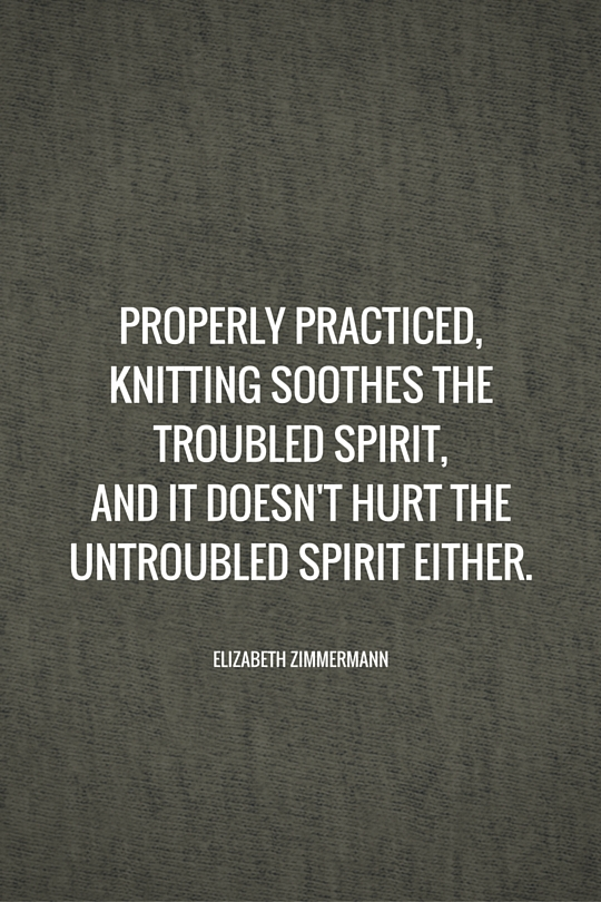 Properly practiced, knitting soothes the troubled spirit, and it doesn't hurt the untroubled spirit either.